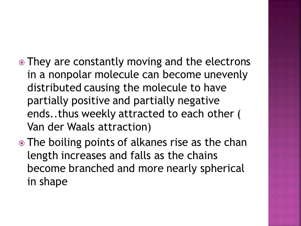 They are constantly moving and the electrons in a nonpolar molecule can become unevenly distributed causing the molecule to have partially positive and partially negative ends..thus weekly attracted to each other ( Van der Waals attraction)