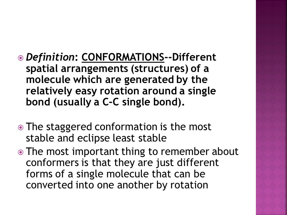 Definition: CONFORMATIONS--Different spatial arrangements (structures) of a molecule which are generated by the relatively easy rotation around a single bond (usually a C-C single bond).