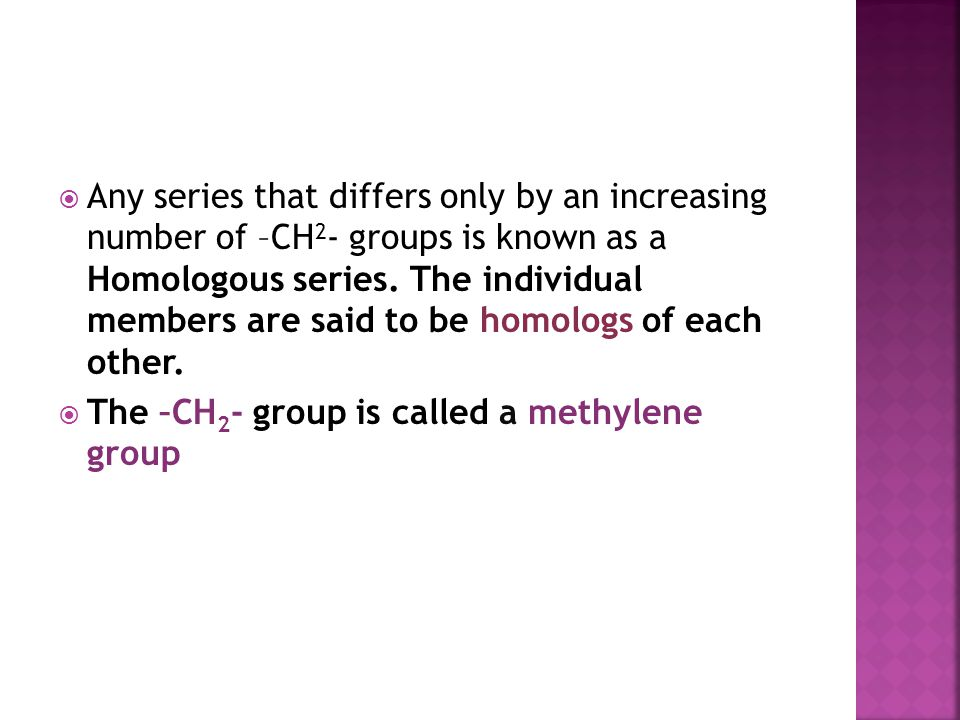 Any series that differs only by an increasing number of –CH2- groups is known as a Homologous series. The individual members are said to be homologs of each other.