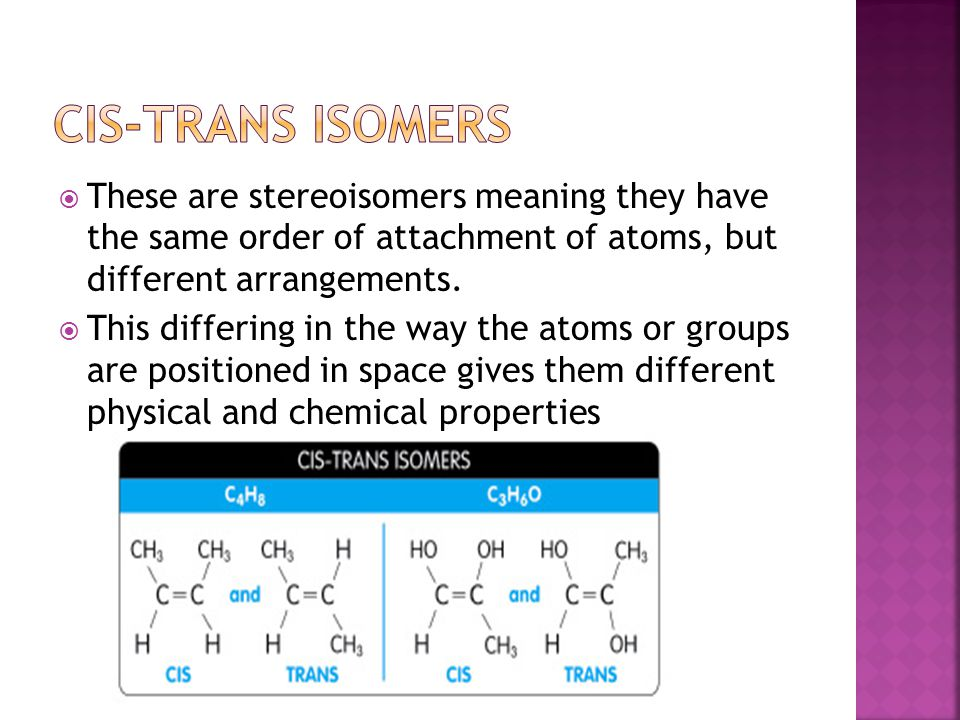 Cis-trans isomers These are stereoisomers meaning they have the same order of attachment of atoms, but different arrangements.
