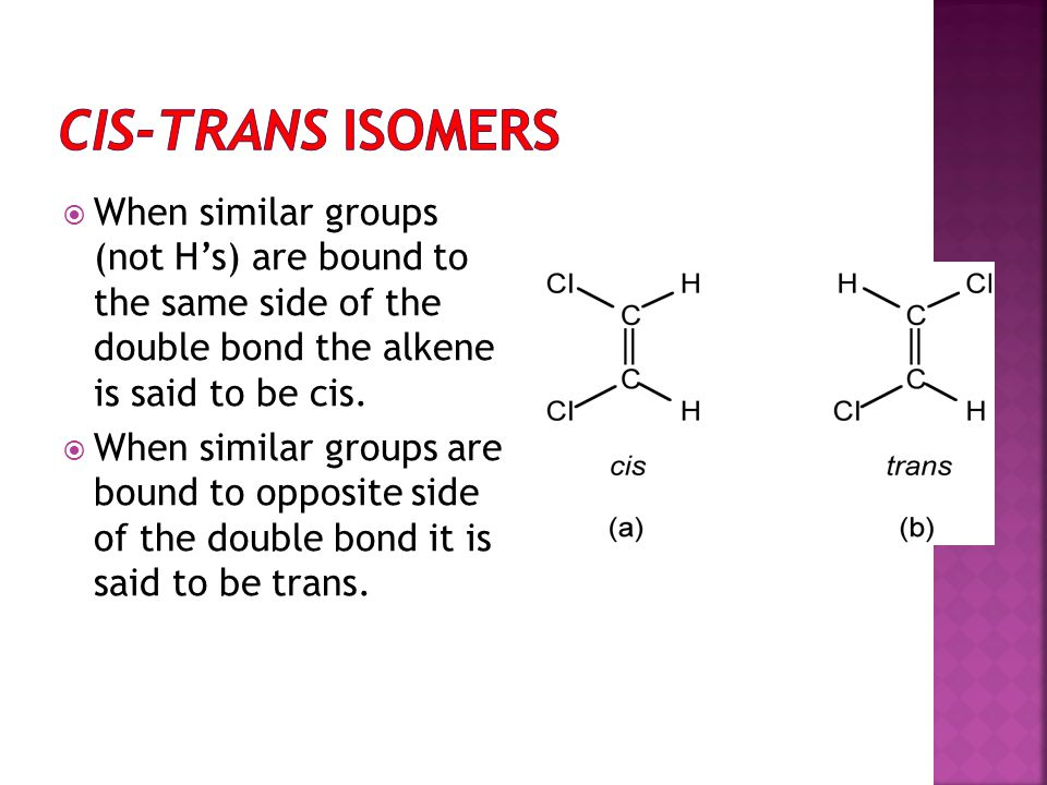 cis-trans Isomers When similar groups (not H's) are bound to the same side of the double bond the alkene is said to be cis.