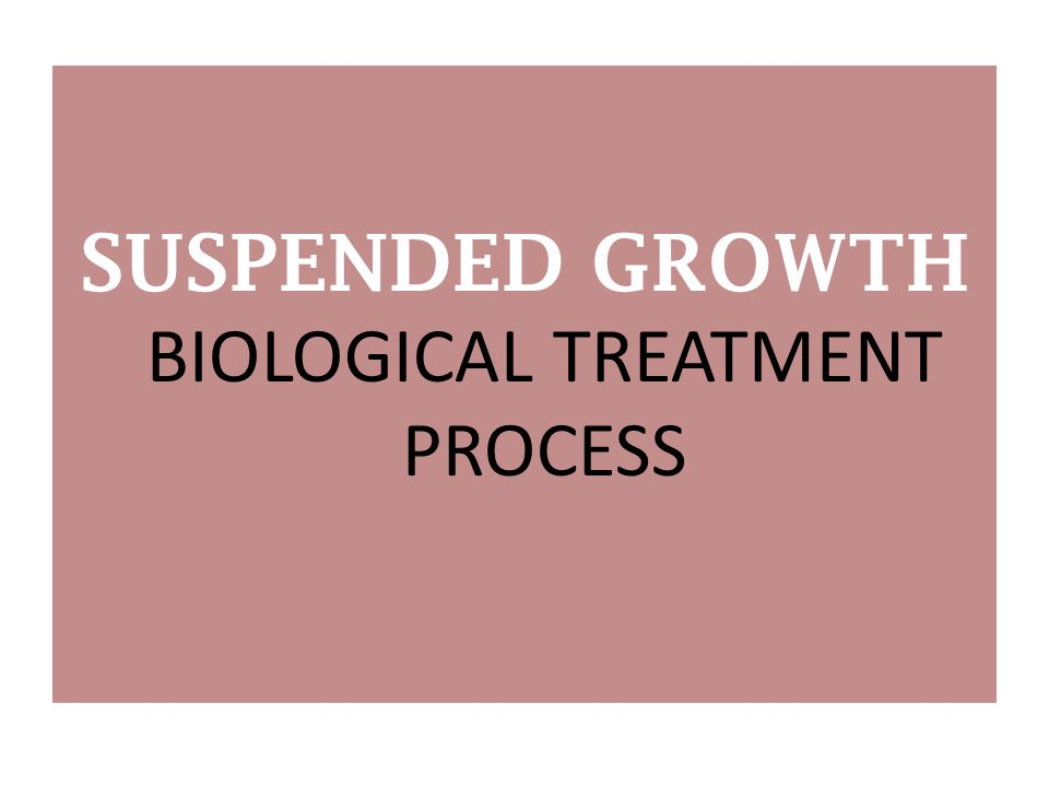 SUSPENDED GROWTH BIOLOGICAL TREATMENT PROCESS