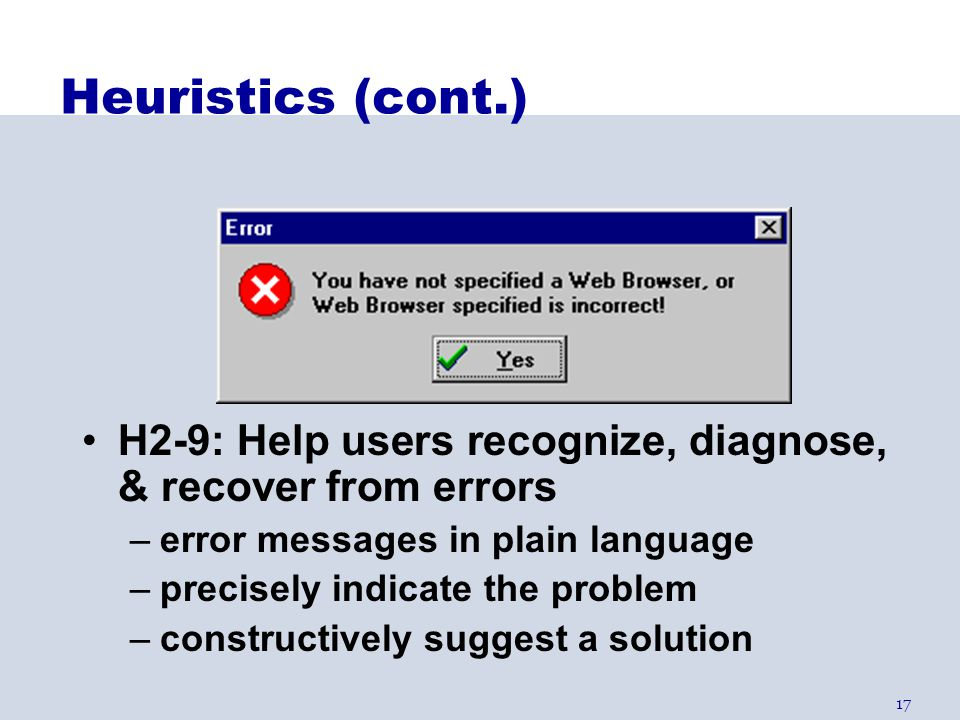 Heuristics (cont.) H2-9: Help users recognize, diagnose, & recover from errors. error messages in plain language.