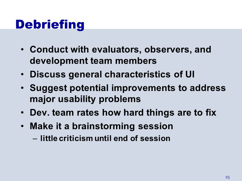 Debriefing Conduct with evaluators, observers, and development team members. Discuss general characteristics of UI.