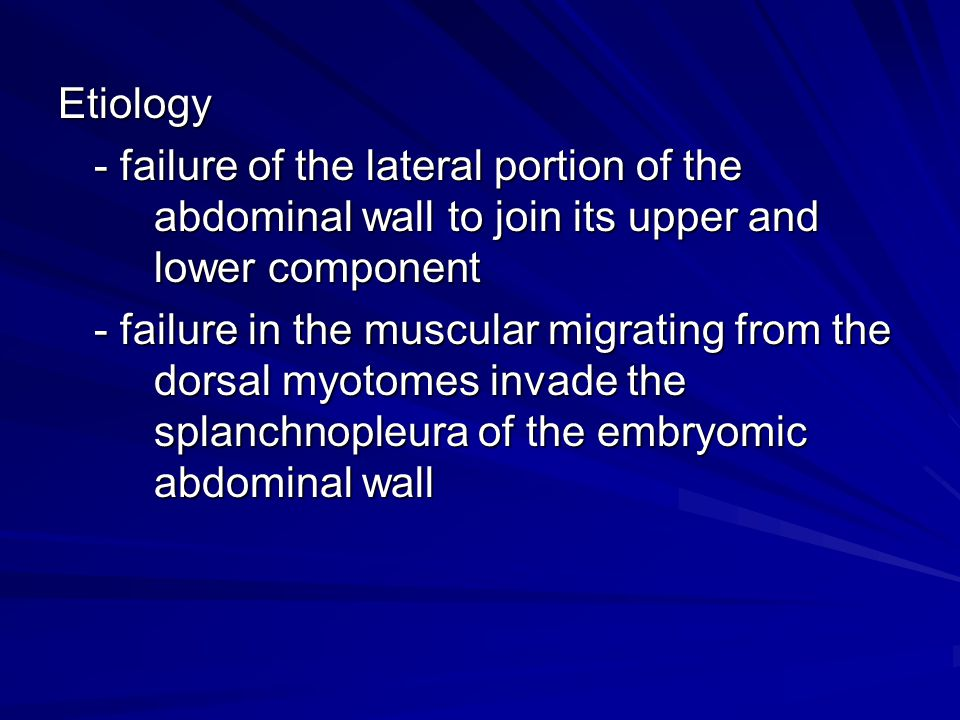 Etiology - failure of the lateral portion of the abdominal wall to join its upper and lower component.