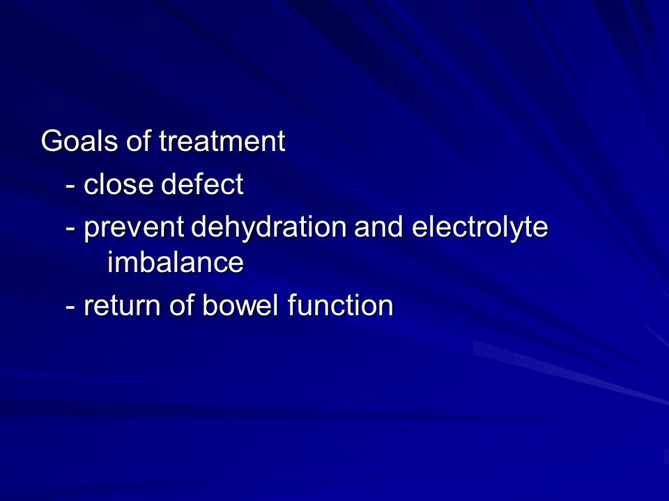 Goals of treatment - close defect. - prevent dehydration and electrolyte imbalance.