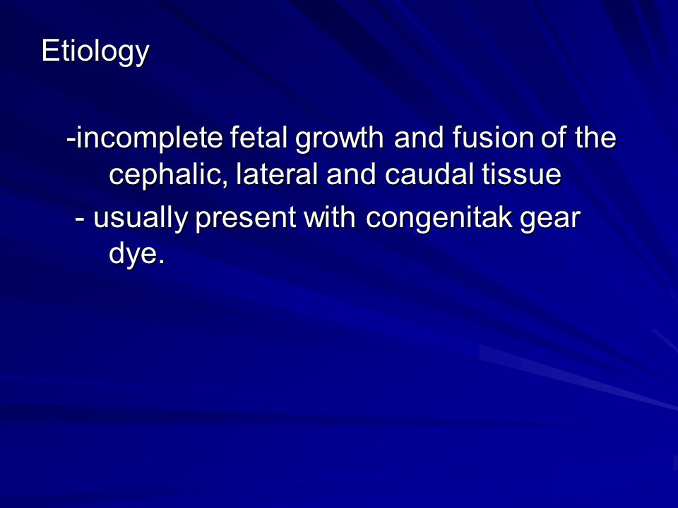 Etiology -incomplete fetal growth and fusion of the cephalic, lateral and caudal tissue.