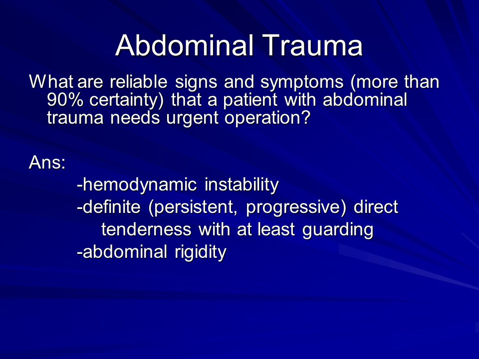 Abdominal Trauma What are reliable signs and symptoms (more than 90% certainty) that a patient with abdominal trauma needs urgent operation