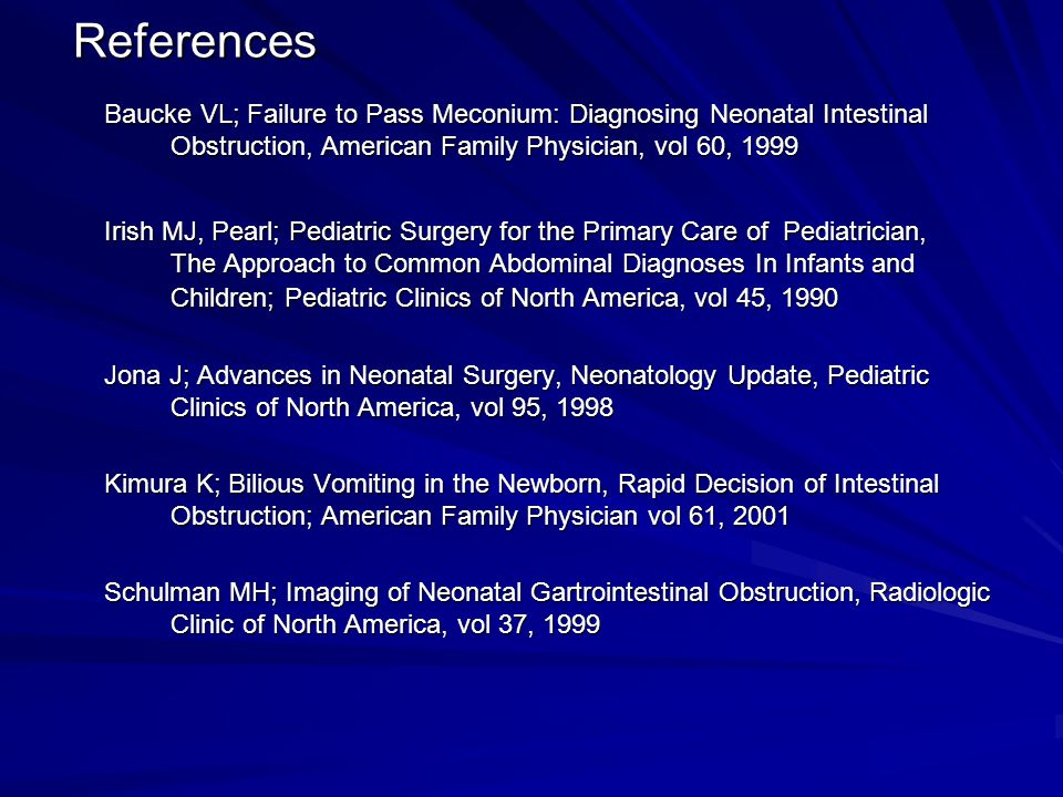 References Baucke VL; Failure to Pass Meconium: Diagnosing Neonatal Intestinal Obstruction, American Family Physician, vol 60, 1999.