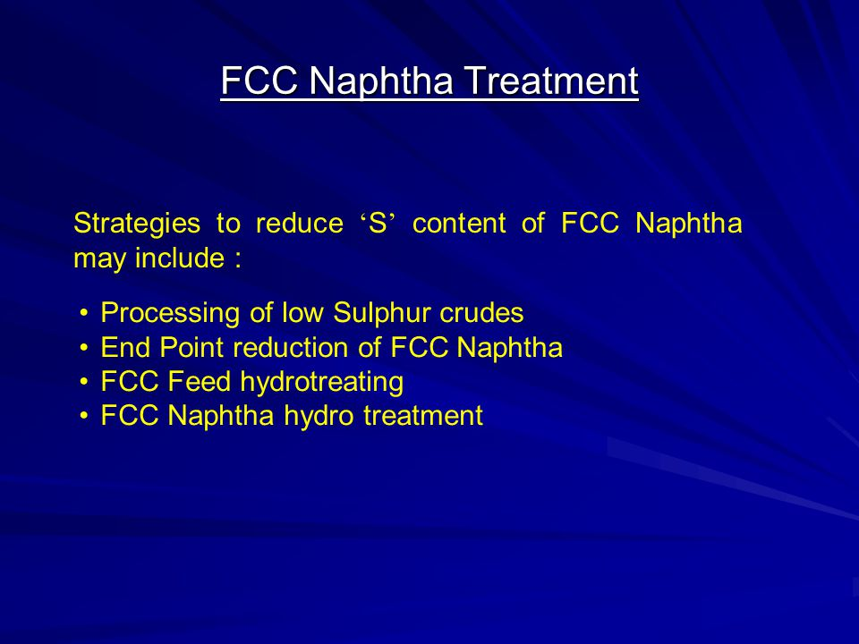 FCC Naphtha Treatment Strategies to reduce 'S' content of FCC Naphtha may include : Processing of low Sulphur crudes.