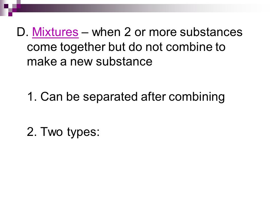 D. Mixtures – when 2 or more substances come together but do not combine to make a new substance 1.