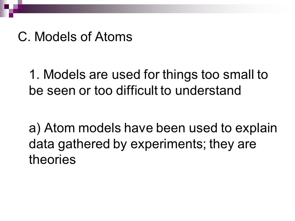 C. Models of Atoms 1. Models are used for things too small to be seen or too difficult to understand.
