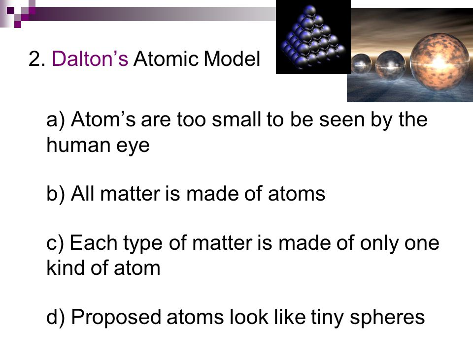 2. Dalton's Atomic Model a) Atom's are too small to be seen by the human eye. b) All matter is made of atoms.