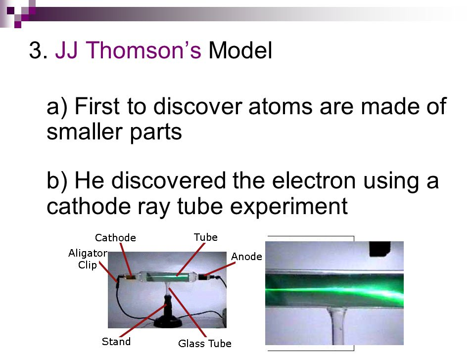 3. JJ Thomson's Model a) First to discover atoms are made of smaller parts.