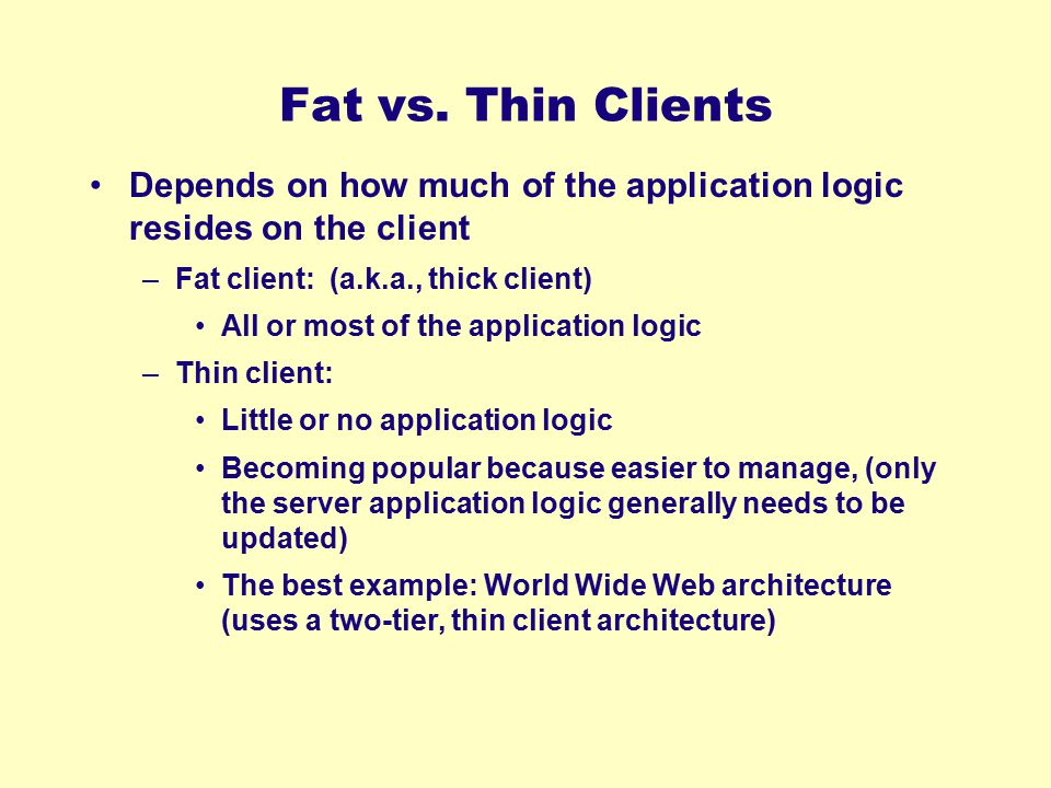 Fat vs. Thin Clients Depends on how much of the application logic resides on the client. Fat client: (a.k.a., thick client)