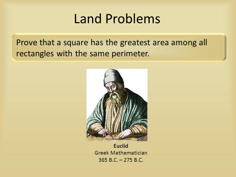Land Problems Prove that a square has the greatest area among all rectangles with the same perimeter.