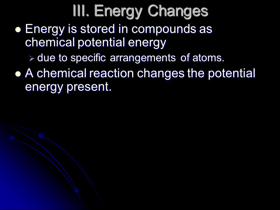 III. Energy Changes Energy is stored in compounds as chemical potential energy. due to specific arrangements of atoms.