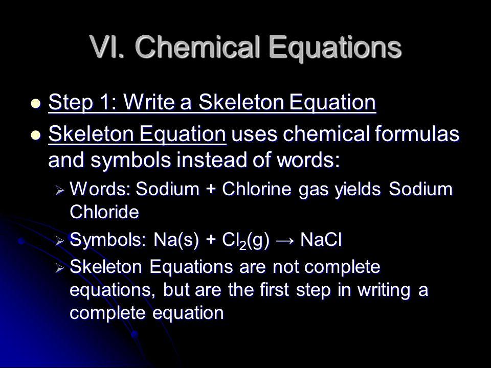 VI. Chemical Equations Step 1: Write a Skeleton Equation