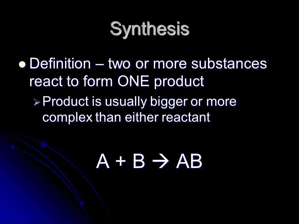 Synthesis Definition – two or more substances react to form ONE product. Product is usually bigger or more complex than either reactant.