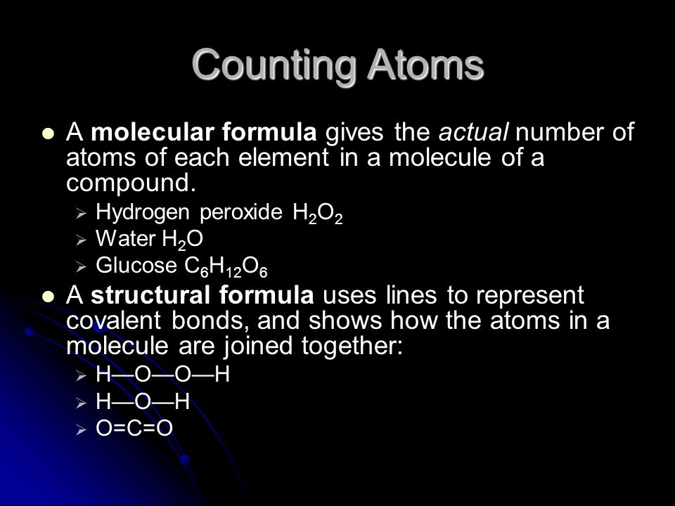 Counting Atoms A molecular formula gives the actual number of atoms of each element in a molecule of a compound.
