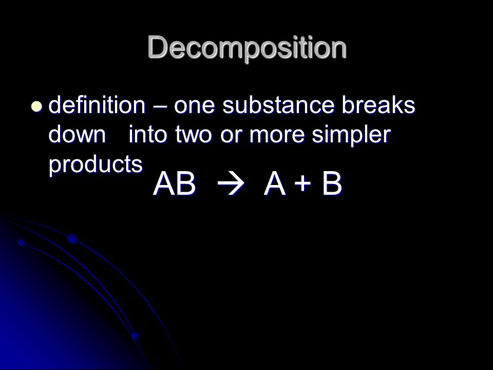 Decomposition definition – one substance breaks down into two or more simpler products.