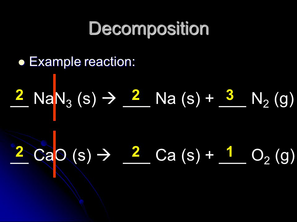 Decomposition __ NaN3 (s)  ___ Na (s) + ___ N2 (g) __ CaO (s) 