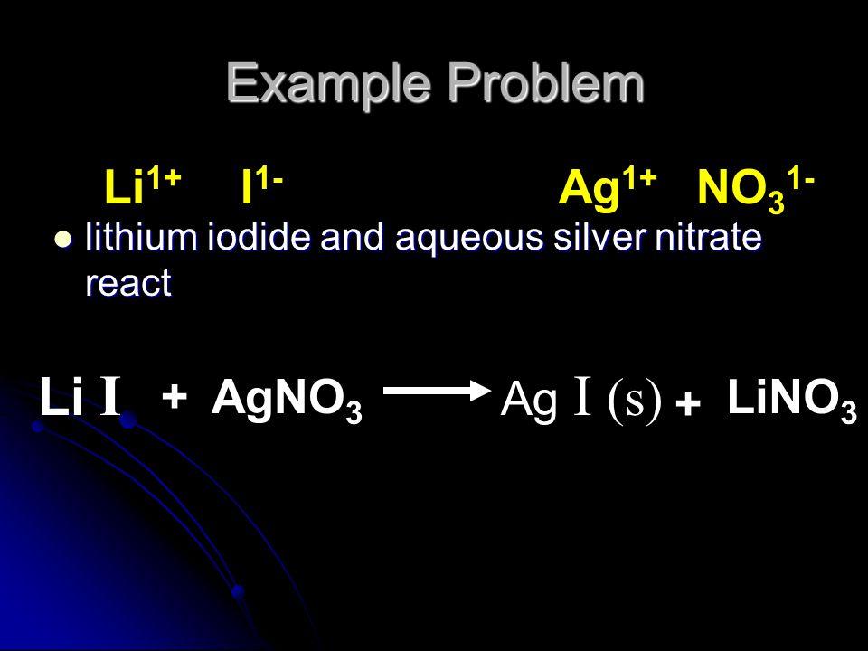 Example Problem Li I Li1+ I1- Ag1+ NO31- Ag I (s) + AgNO3 LiNO3 +