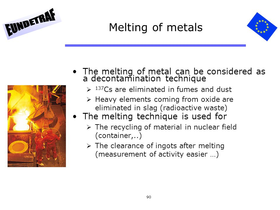 Melting of metals The melting of metal can be considered as a decontamination technique. 137Cs are eliminated in fumes and dust.