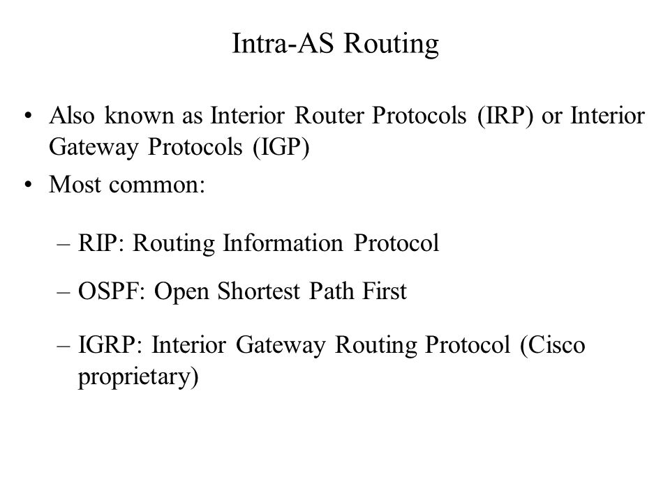 Intra-AS Routing Also known as Interior Router Protocols (IRP) or Interior Gateway Protocols (IGP) Most common: