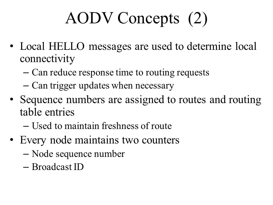 AODV Concepts (2) Local HELLO messages are used to determine local connectivity. Can reduce response time to routing requests.