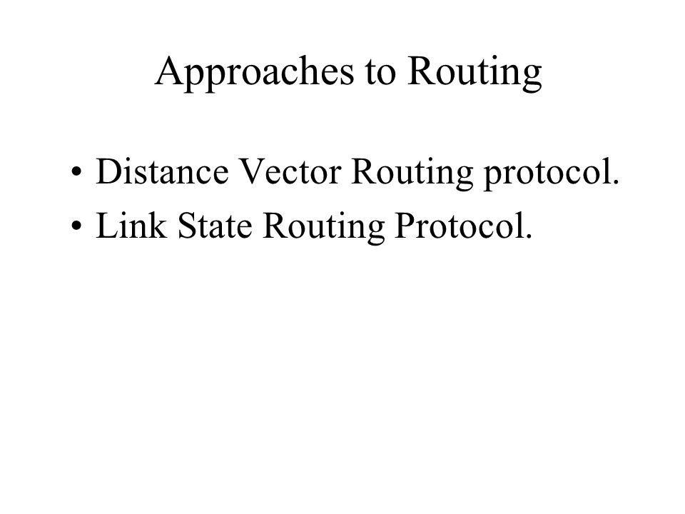 Approaches to Routing Distance Vector Routing protocol.