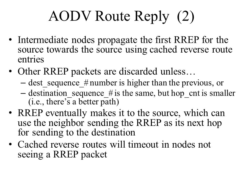AODV Route Reply (2) Intermediate nodes propagate the first RREP for the source towards the source using cached reverse route entries.