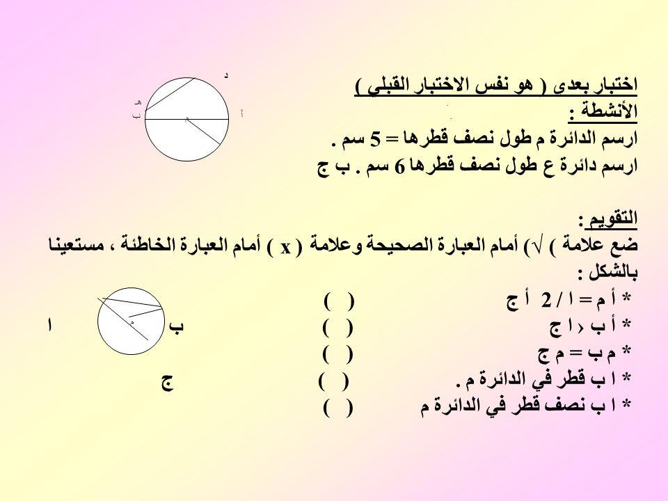 اختبار بعدي ( هو نفس الاختبار القبلي ) الأنشطة : ارسم الدائرة م طول نصف قطرها = 5 سم . ارسم دائرة ع طول نصف قطرها 6 سم . ب ج التقويم : ضع علامة ( √) أمام العبارة الصحيحة وعلامة ( x ) أمام العبارة الخاطئة ، مستعينا بالشكل : * أ م = ا / 2 أ ج ( ) * أ ب › ا ج ( ) ب ا * م ب = م ج ( ) * ا ب قطر في الدائرة م . ( ) ج * ا ب نصف قطر في الدائرة م ( )