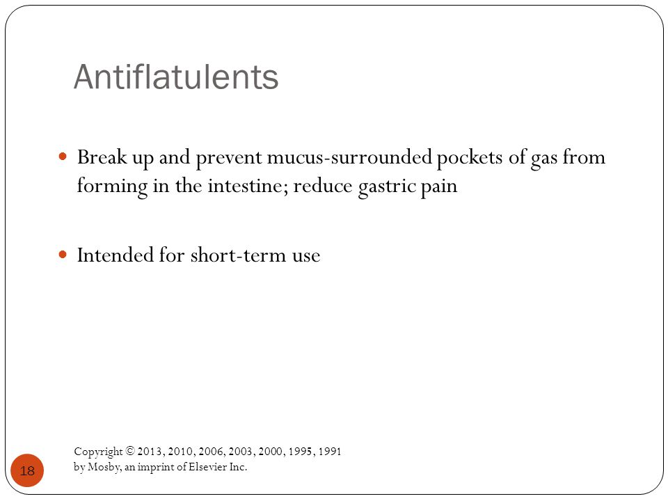 Antiflatulents Break up and prevent mucus-surrounded pockets of gas from forming in the intestine; reduce gastric pain.