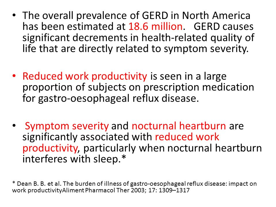 The overall prevalence of GERD in North America has been estimated at 18.6 million. GERD causes significant decrements in health-related quality of life that are directly related to symptom severity.