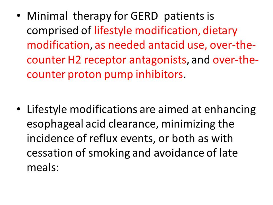Minimal therapy for GERD patients is comprised of lifestyle modification, dietary modification, as needed antacid use, over-the-counter H2 receptor antagonists, and over-the-counter proton pump inhibitors.