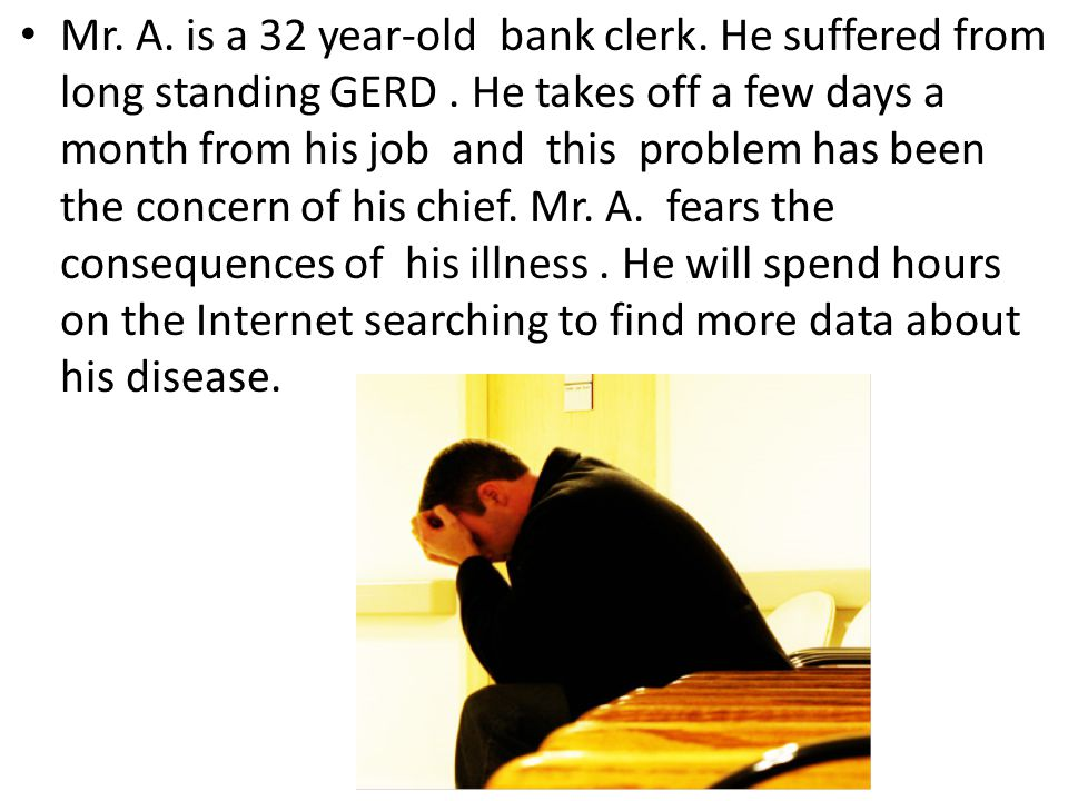 Mr. A. is a 32 year-old bank clerk. He suffered from long standing GERD .