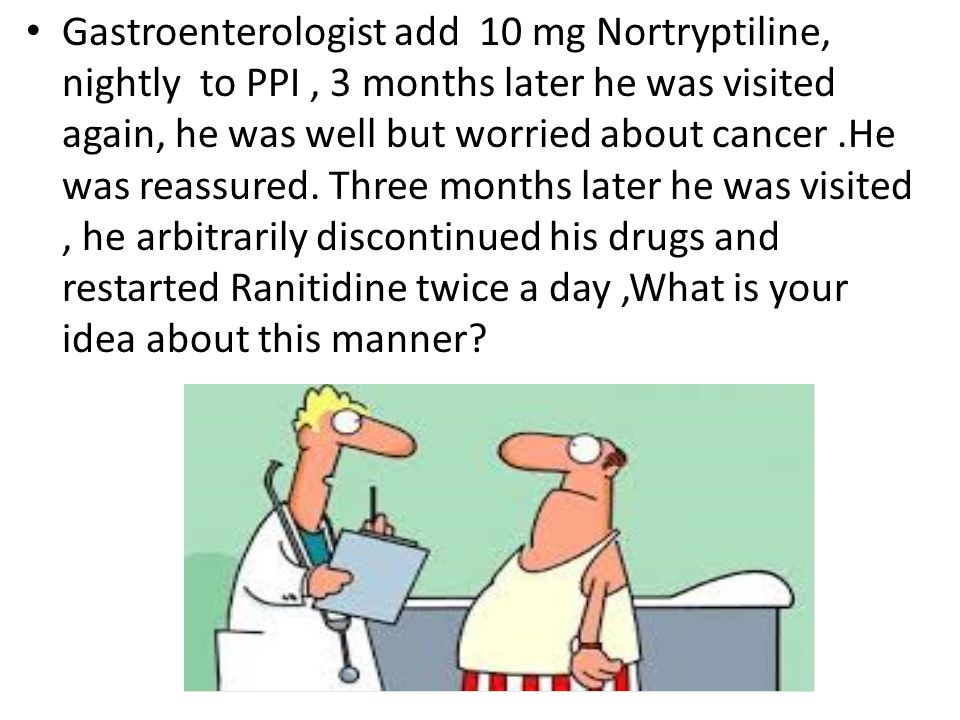Gastroenterologist add 10 mg Nortryptiline, nightly to PPI , 3 months later he was visited again, he was well but worried about cancer .He was reassured.