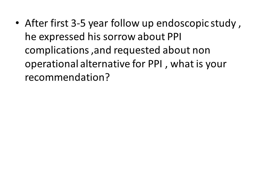 After first 3-5 year follow up endoscopic study , he expressed his sorrow about PPI complications ,and requested about non operational alternative for PPI , what is your recommendation