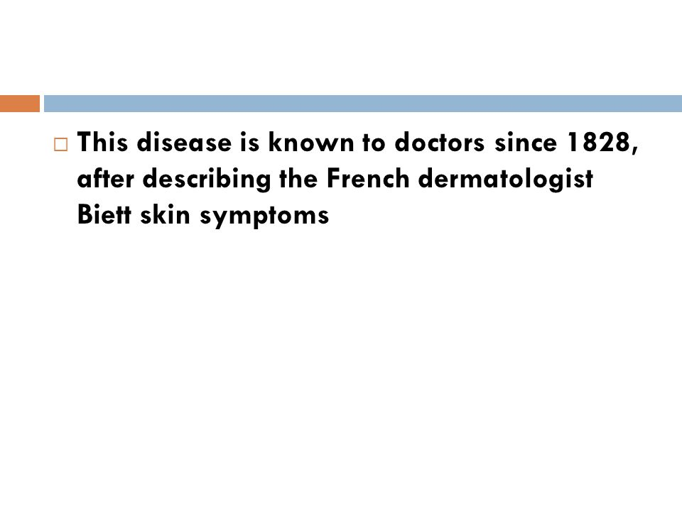 This disease is known to doctors since 1828, after describing the French dermatologist Biett skin symptoms