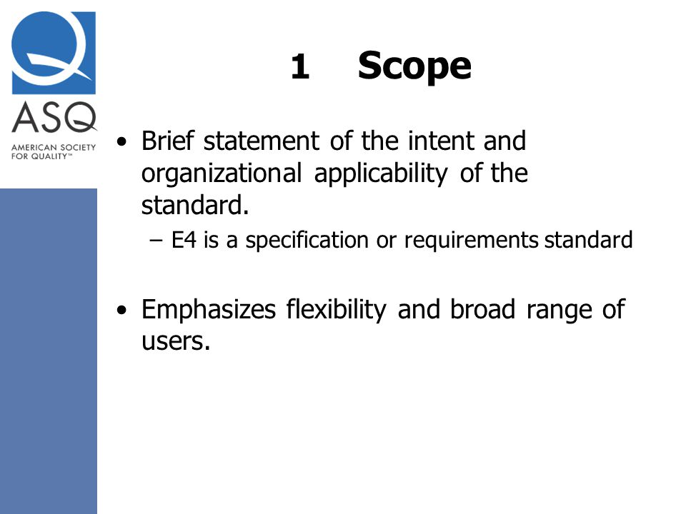 1 Scope Brief statement of the intent and organizational applicability of the standard. E4 is a specification or requirements standard.