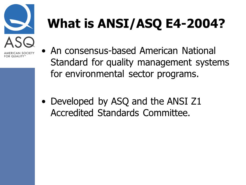 What is ANSI/ASQ E4-2004 An consensus-based American National Standard for quality management systems for environmental sector programs.