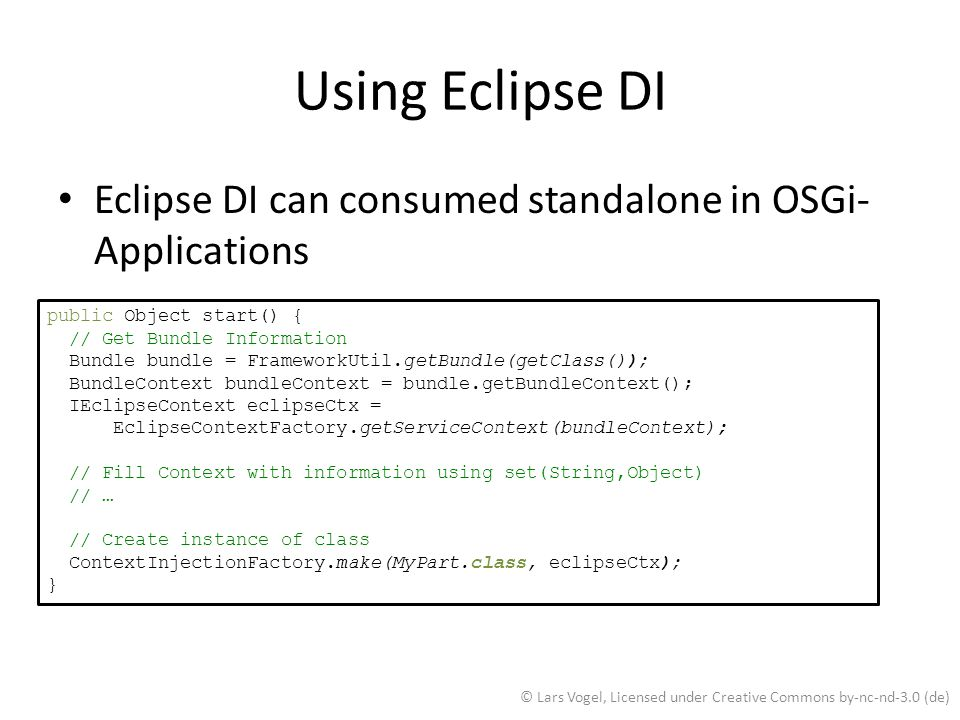 Using Eclipse DI Eclipse DI can consumed standalone in OSGi-Applications. public Object start() { // Get Bundle Information.