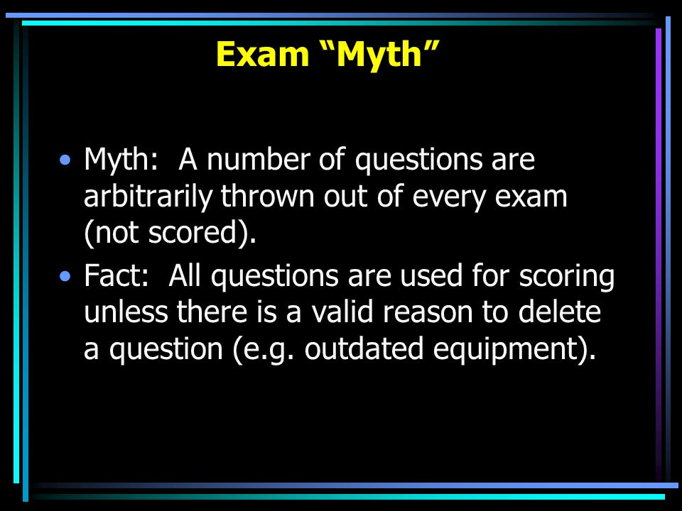 Exam Myth Myth: A number of questions are arbitrarily thrown out of every exam (not scored).