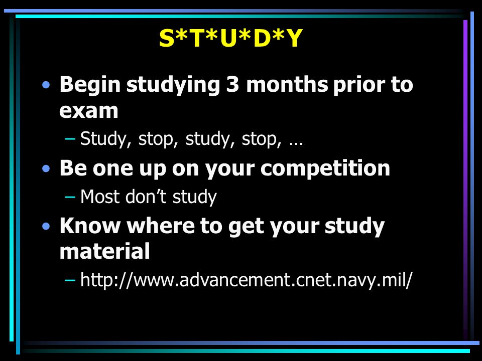 S*T*U*D*Y Begin studying 3 months prior to exam