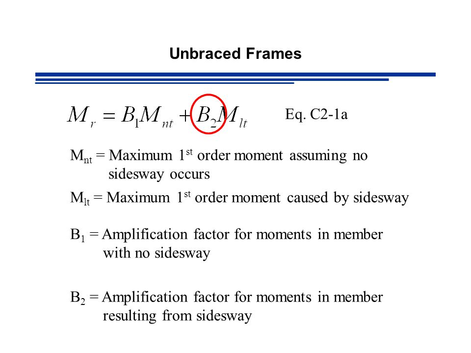 Unbraced Frames Eq. C2-1a. Mnt = Maximum 1st order moment assuming no sidesway occurs. Mlt = Maximum 1st order moment caused by sidesway.