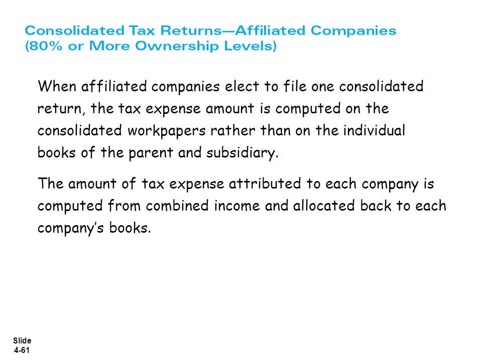 When affiliated companies elect to file one consolidated return, the tax expense amount is computed on the consolidated workpapers rather than on the individual books of the parent and subsidiary.