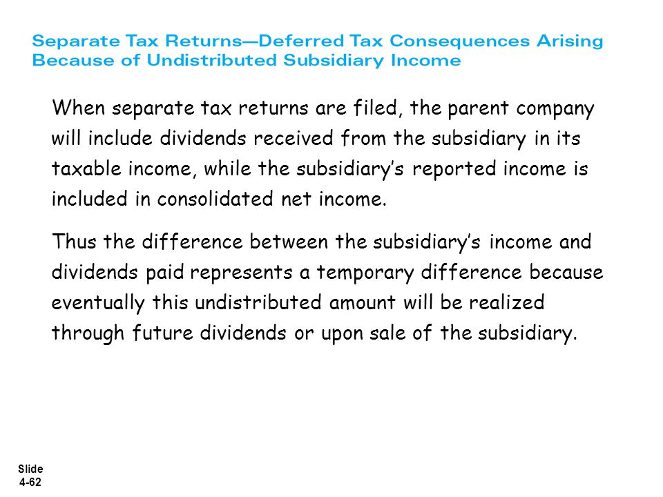 When separate tax returns are filed, the parent company will include dividends received from the subsidiary in its taxable income, while the subsidiary's reported income is included in consolidated net income.