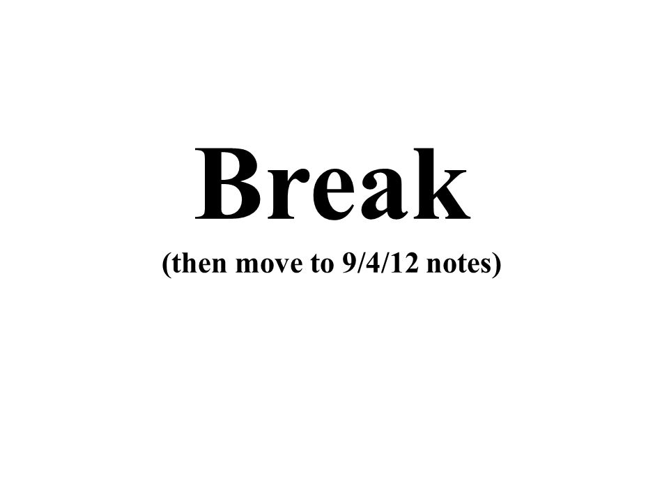 Break (then move to 9/4/12 notes)