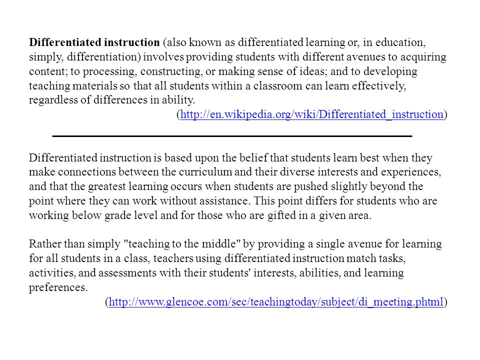 Differentiated instruction (also known as differentiated learning or, in education, simply, differentiation) involves providing students with different avenues to acquiring content; to processing, constructing, or making sense of ideas; and to developing teaching materials so that all students within a classroom can learn effectively, regardless of differences in ability.